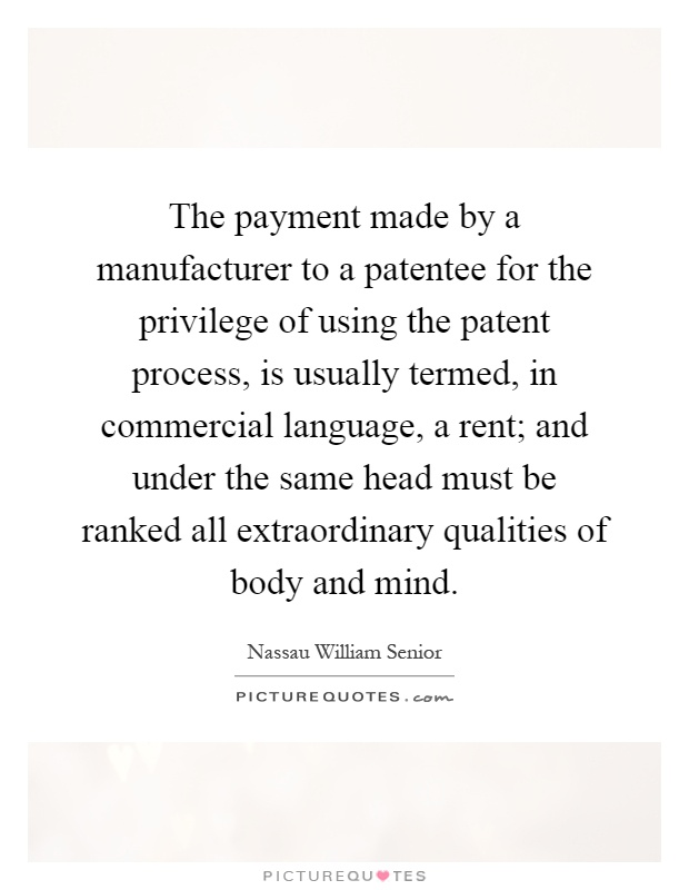 The payment made by a manufacturer to a patentee for the privilege of using the patent process, is usually termed, in commercial language, a rent; and under the same head must be ranked all extraordinary qualities of body and mind Picture Quote #1