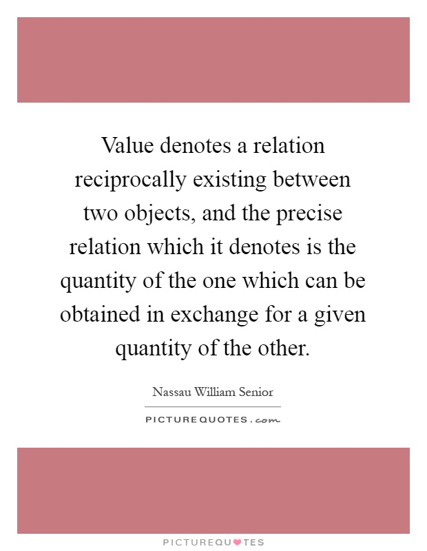 Value denotes a relation reciprocally existing between two objects, and the precise relation which it denotes is the quantity of the one which can be obtained in exchange for a given quantity of the other Picture Quote #1