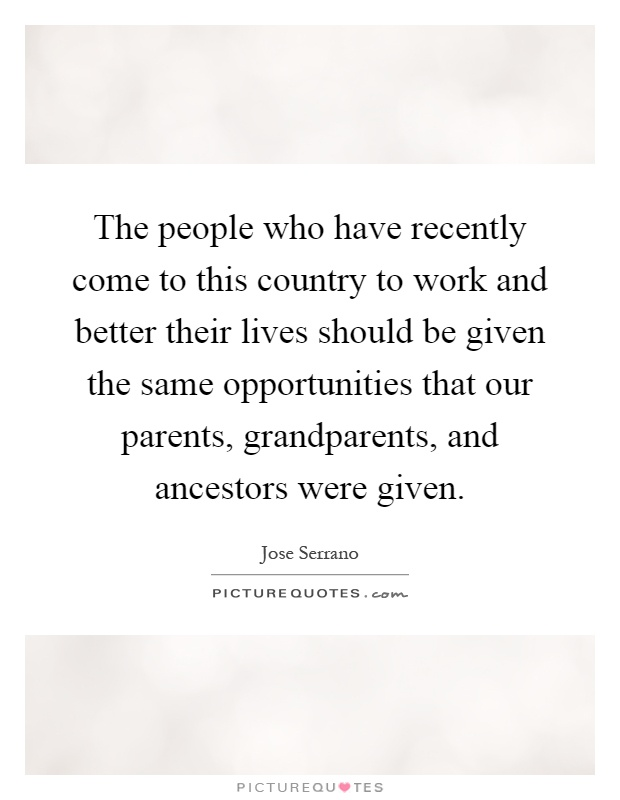 The people who have recently come to this country to work and better their lives should be given the same opportunities that our parents, grandparents, and ancestors were given Picture Quote #1