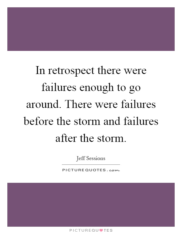 In retrospect there were failures enough to go around. There were failures before the storm and failures after the storm Picture Quote #1