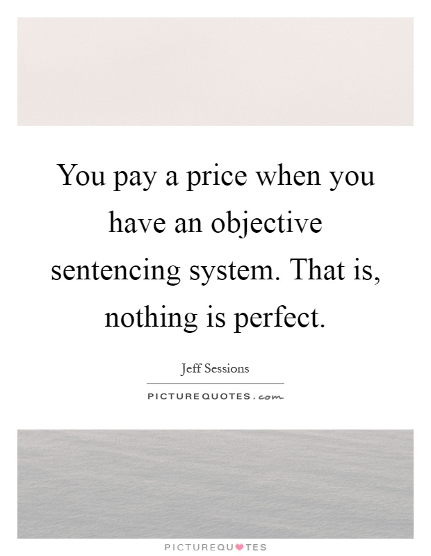 You pay a price when you have an objective sentencing system. That is, nothing is perfect Picture Quote #1