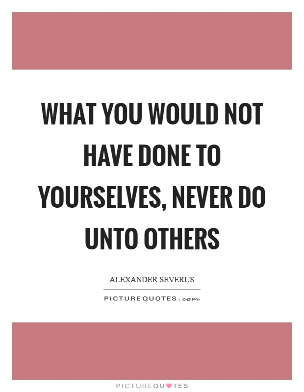 Do Unto Others Quotes Beauteous What You Would Not Have Done To Yourselves Never Do Unto Others