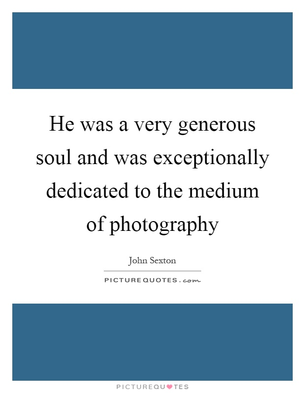 He was a very generous soul and was exceptionally dedicated to the medium of photography Picture Quote #1