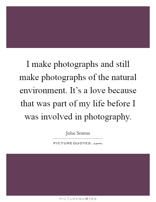 I make photographs and still make photographs of the natural environment. It's a love because that was part of my life before I was involved in photography Picture Quote #1
