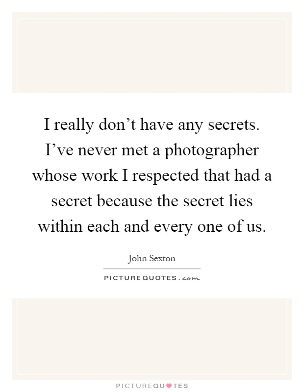 I really don't have any secrets. I've never met a photographer whose work I respected that had a secret because the secret lies within each and every one of us Picture Quote #1