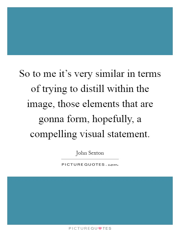 So to me it's very similar in terms of trying to distill within the image, those elements that are gonna form, hopefully, a compelling visual statement Picture Quote #1