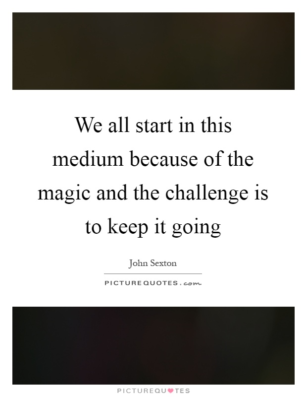 We all start in this medium because of the magic and the challenge is to keep it going Picture Quote #1
