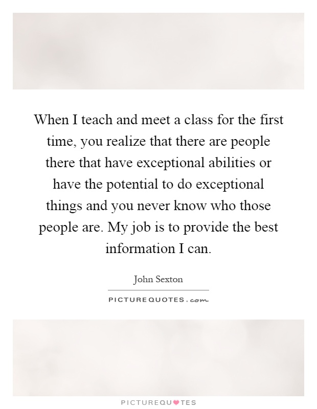 When I teach and meet a class for the first time, you realize that there are people there that have exceptional abilities or have the potential to do exceptional things and you never know who those people are. My job is to provide the best information I can Picture Quote #1