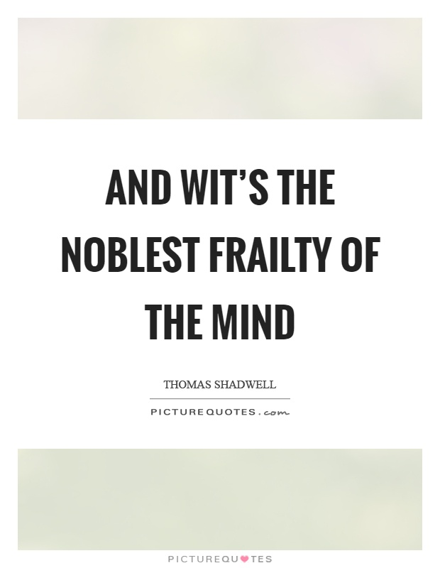 And wit's the noblest frailty of the mind Picture Quote #1