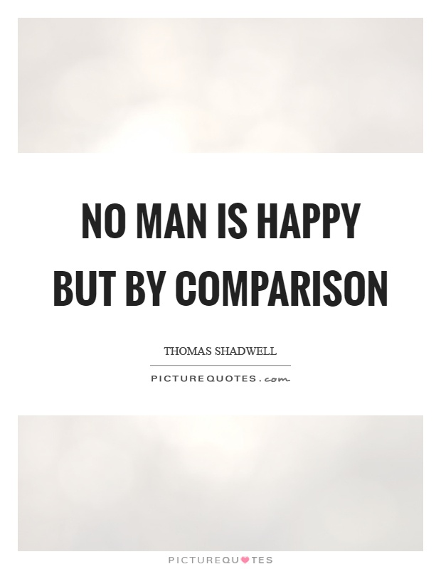 No man is happy but by comparison Picture Quote #1