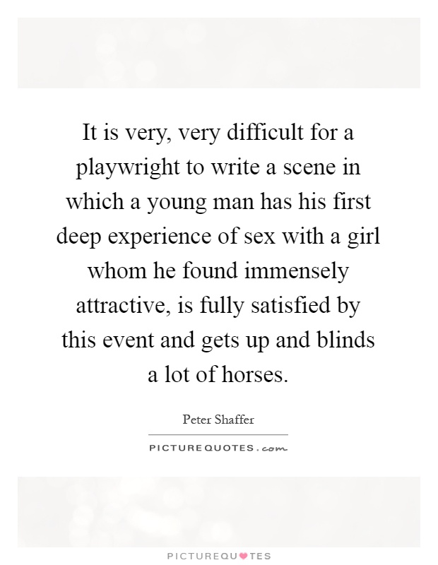 It is very, very difficult for a playwright to write a scene in which a young man has his first deep experience of sex with a girl whom he found immensely attractive, is fully satisfied by this event and gets up and blinds a lot of horses Picture Quote #1