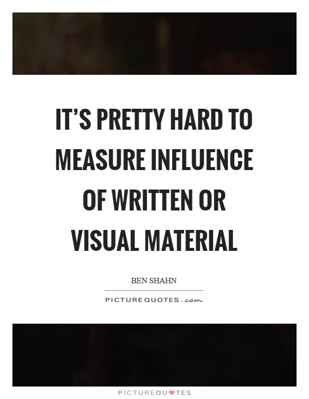 It's pretty hard to measure influence of written or visual material Picture Quote #1