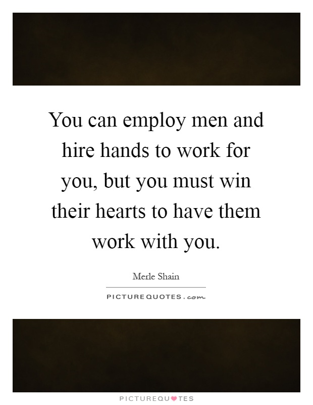 You can employ men and hire hands to work for you, but you must win their hearts to have them work with you Picture Quote #1