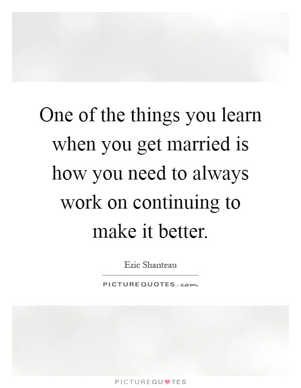 One of the things you learn when you get married is how you need to always work on continuing to make it better Picture Quote #1
