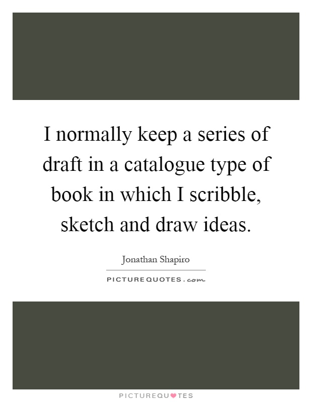 I normally keep a series of draft in a catalogue type of book in which I scribble, sketch and draw ideas Picture Quote #1
