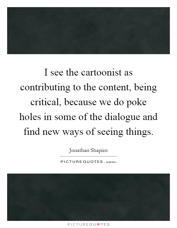 I see the cartoonist as contributing to the content, being critical, because we do poke holes in some of the dialogue and find new ways of seeing things Picture Quote #1