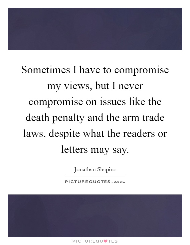 Sometimes I have to compromise my views, but I never compromise on issues like the death penalty and the arm trade laws, despite what the readers or letters may say Picture Quote #1