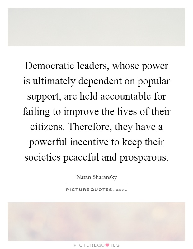Democratic leaders, whose power is ultimately dependent on popular support, are held accountable for failing to improve the lives of their citizens. Therefore, they have a powerful incentive to keep their societies peaceful and prosperous Picture Quote #1