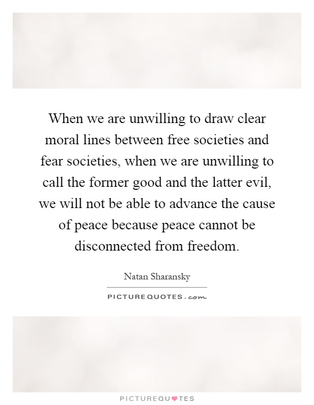 When we are unwilling to draw clear moral lines between free societies and fear societies, when we are unwilling to call the former good and the latter evil, we will not be able to advance the cause of peace because peace cannot be disconnected from freedom Picture Quote #1