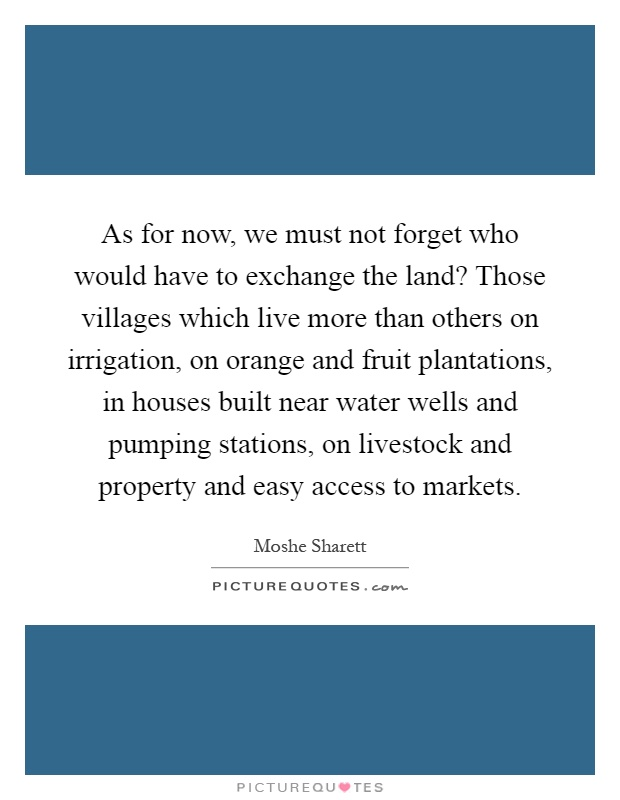 As for now, we must not forget who would have to exchange the land? Those villages which live more than others on irrigation, on orange and fruit plantations, in houses built near water wells and pumping stations, on livestock and property and easy access to markets Picture Quote #1