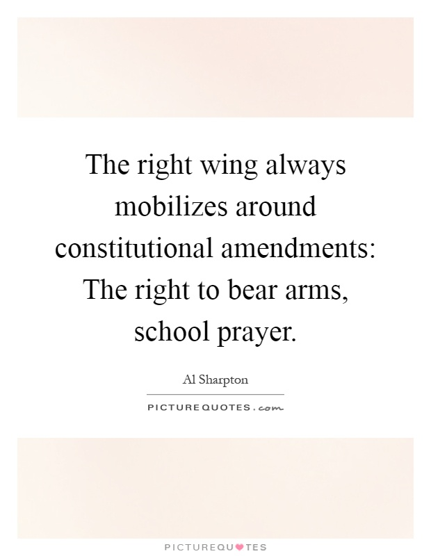 The right wing always mobilizes around constitutional amendments: The right to bear arms, school prayer Picture Quote #1