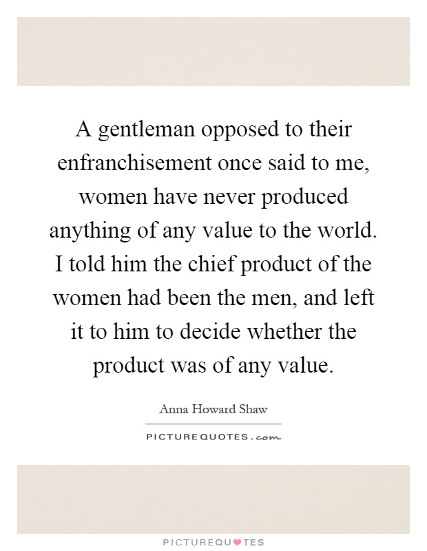A gentleman opposed to their enfranchisement once said to me, women have never produced anything of any value to the world. I told him the chief product of the women had been the men, and left it to him to decide whether the product was of any value Picture Quote #1