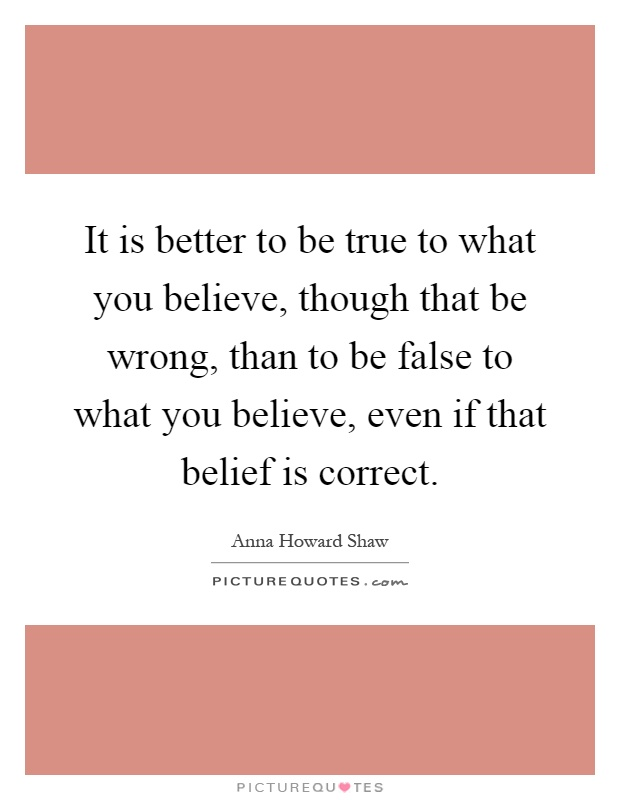 It is better to be true to what you believe, though that be wrong, than to be false to what you believe, even if that belief is correct Picture Quote #1