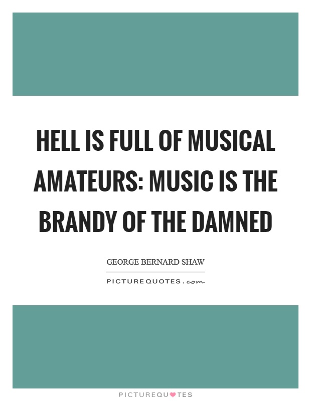 Hell is full of musical amateurs: music is the brandy of the damned Picture Quote #1