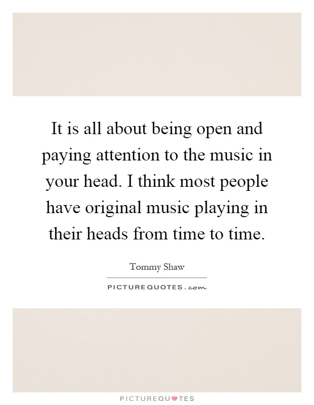 It is all about being open and paying attention to the music in your head. I think most people have original music playing in their heads from time to time Picture Quote #1