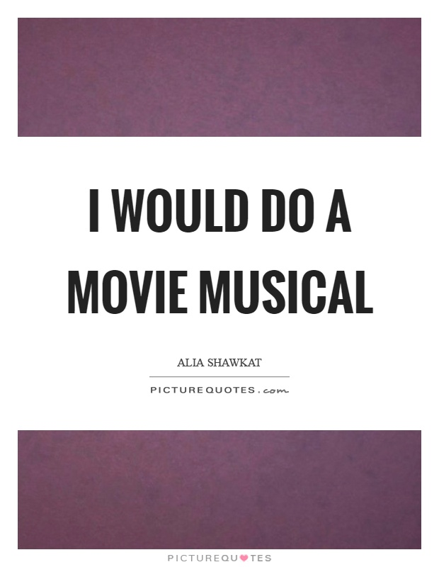 I would do a movie musical Picture Quote #1