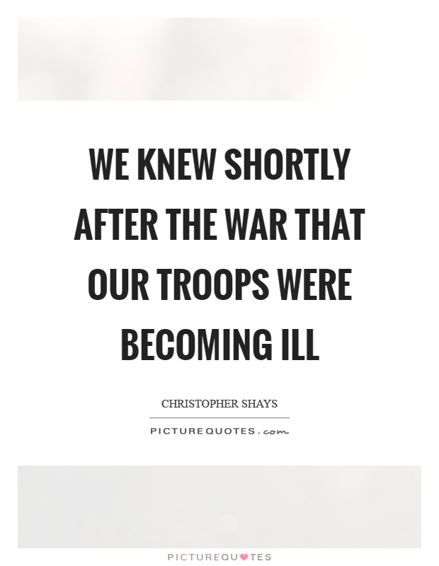 We knew shortly after the war that our troops were becoming ill Picture Quote #1