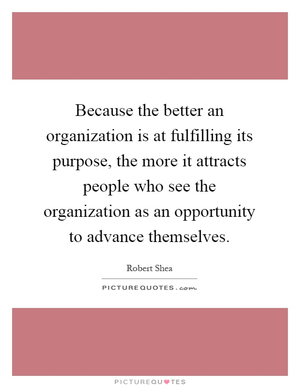 Because the better an organization is at fulfilling its purpose, the more it attracts people who see the organization as an opportunity to advance themselves Picture Quote #1