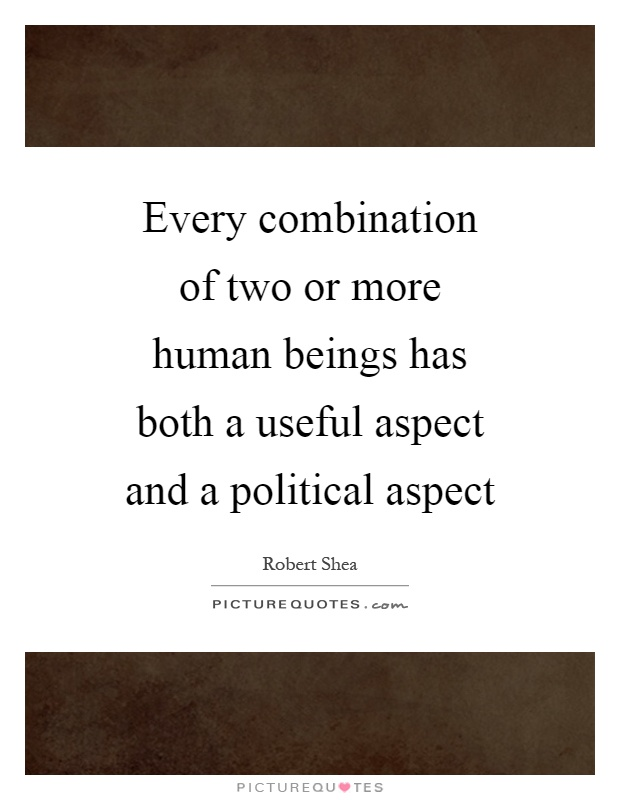 Every combination of two or more human beings has both a useful aspect and a political aspect Picture Quote #1