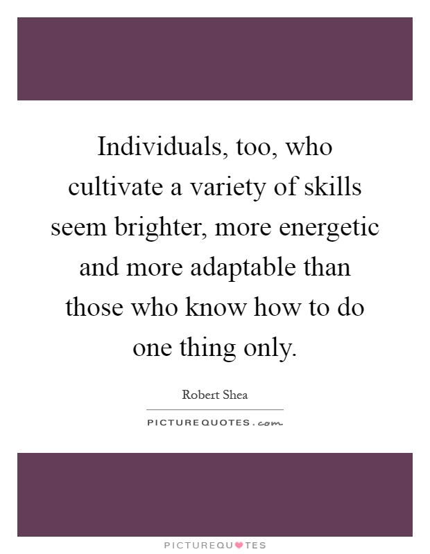 Individuals, too, who cultivate a variety of skills seem brighter, more energetic and more adaptable than those who know how to do one thing only Picture Quote #1