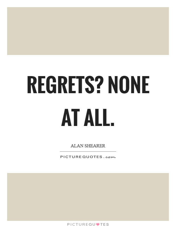 Regrets? None at all Picture Quote #1
