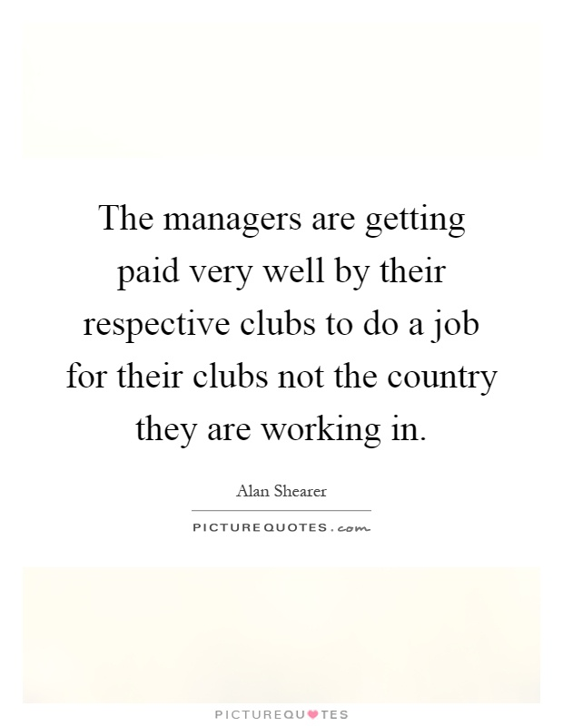 The managers are getting paid very well by their respective clubs to do a job for their clubs not the country they are working in Picture Quote #1