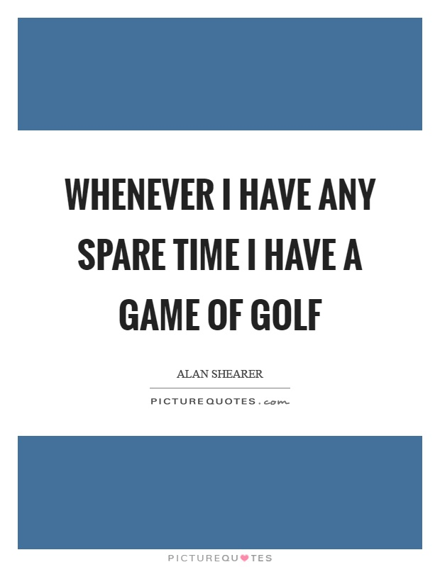 Whenever I have any spare time I have a game of golf Picture Quote #1
