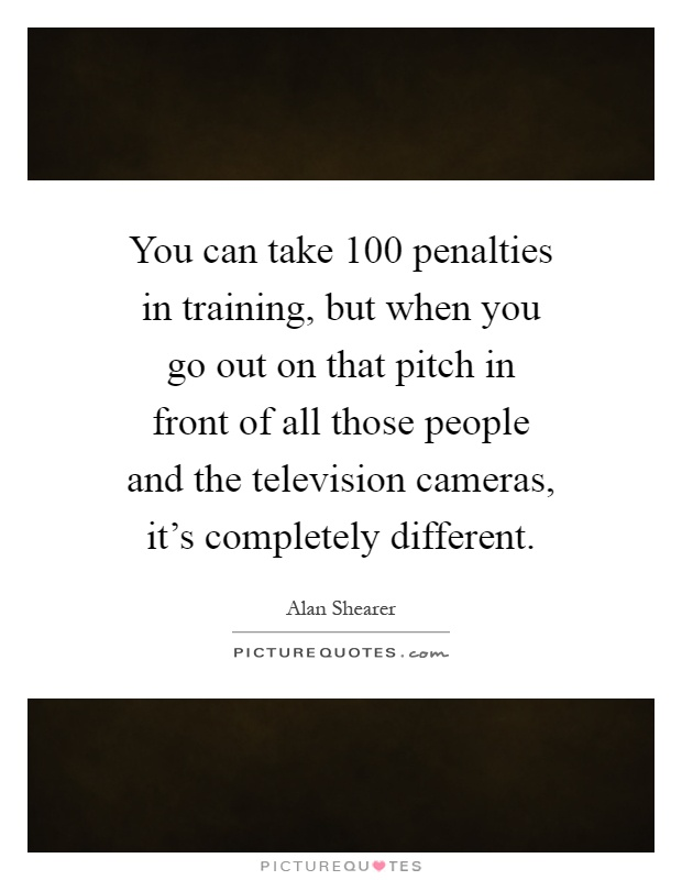 You can take 100 penalties in training, but when you go out on that pitch in front of all those people and the television cameras, it's completely different Picture Quote #1