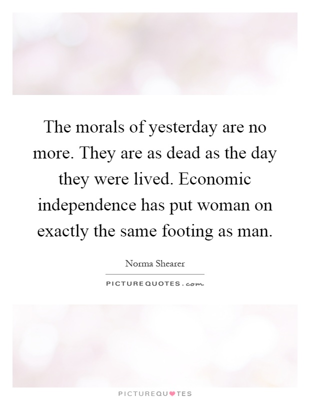 The morals of yesterday are no more. They are as dead as the day they were lived. Economic independence has put woman on exactly the same footing as man Picture Quote #1