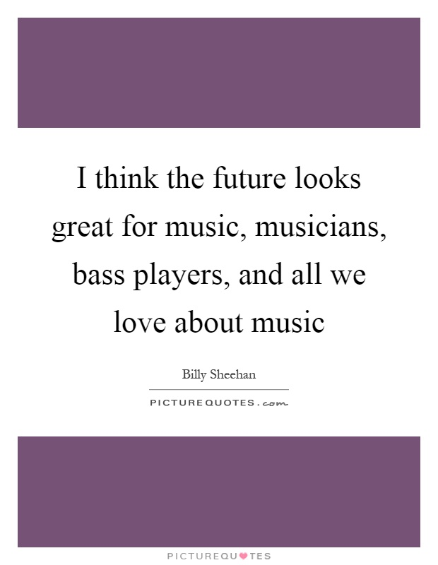 I think the future looks great for music, musicians, bass players, and all we love about music Picture Quote #1
