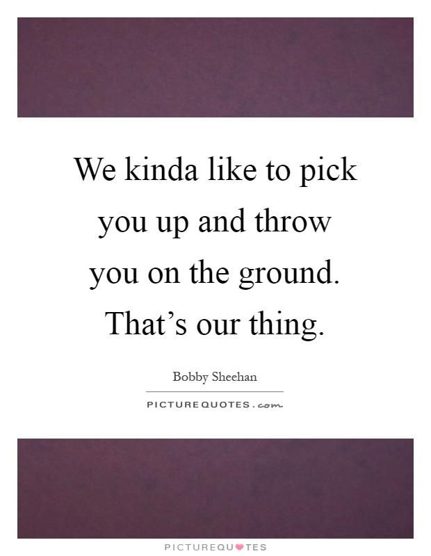 We kinda like to pick you up and throw you on the ground. That's our thing Picture Quote #1