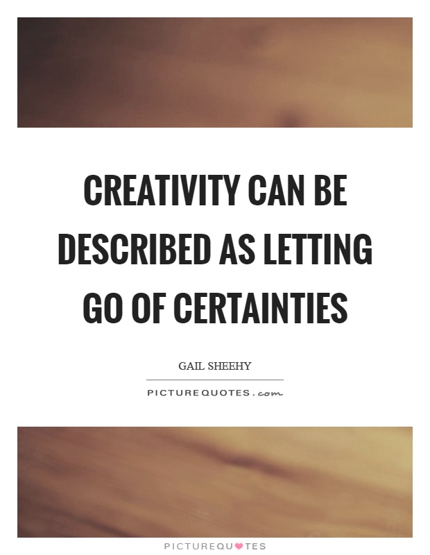 Creativity can be described as letting go of certainties Picture Quote #1
