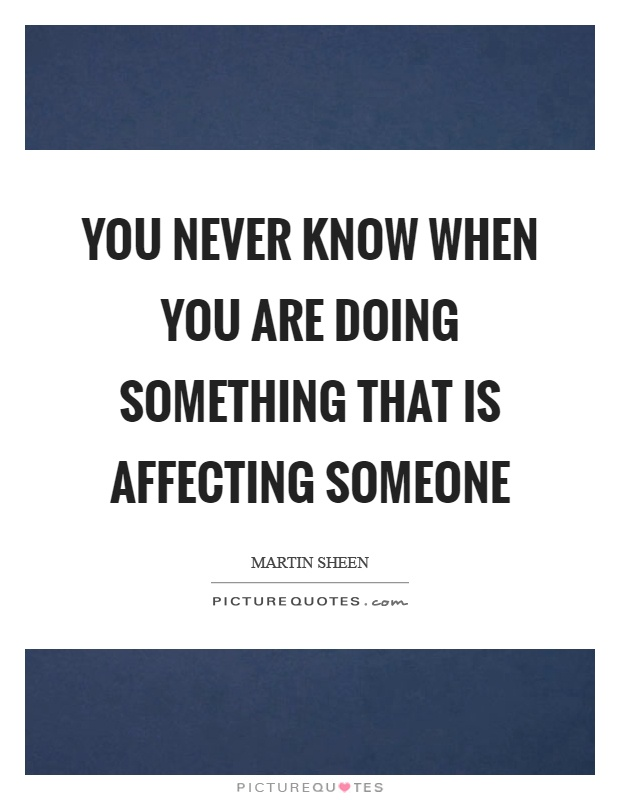 You never know when you are doing something that is affecting someone Picture Quote #1