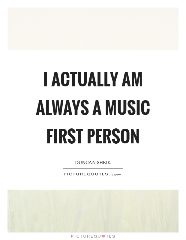 I actually am always a music first person Picture Quote #1