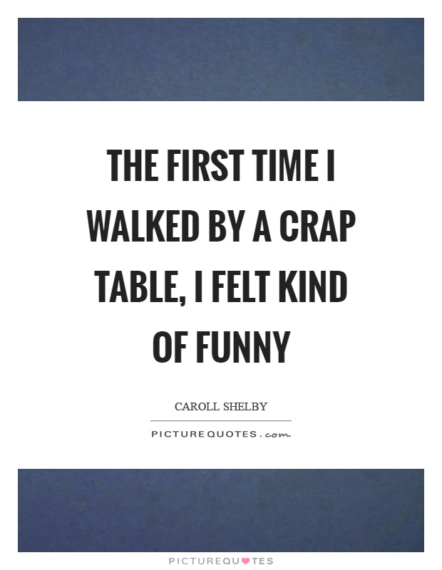 The first time I walked by a crap table, I felt kind of funny Picture Quote #1