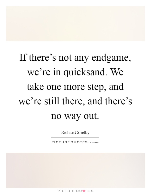 If there's not any endgame, we're in quicksand. We take one more step, and we're still there, and there's no way out Picture Quote #1