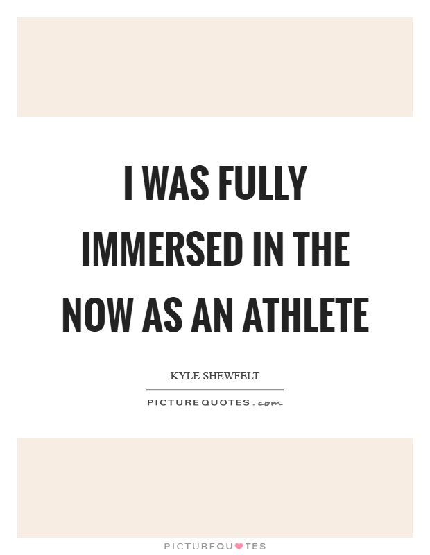 I was fully immersed in the now as an athlete Picture Quote #1