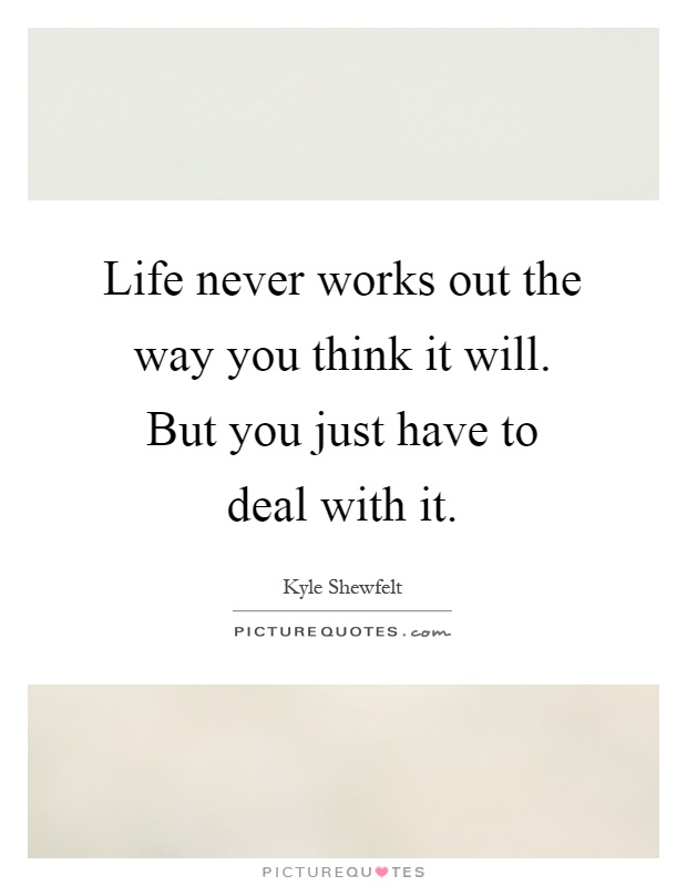 Life never works out the way you think it will. But you just have to deal with it Picture Quote #1