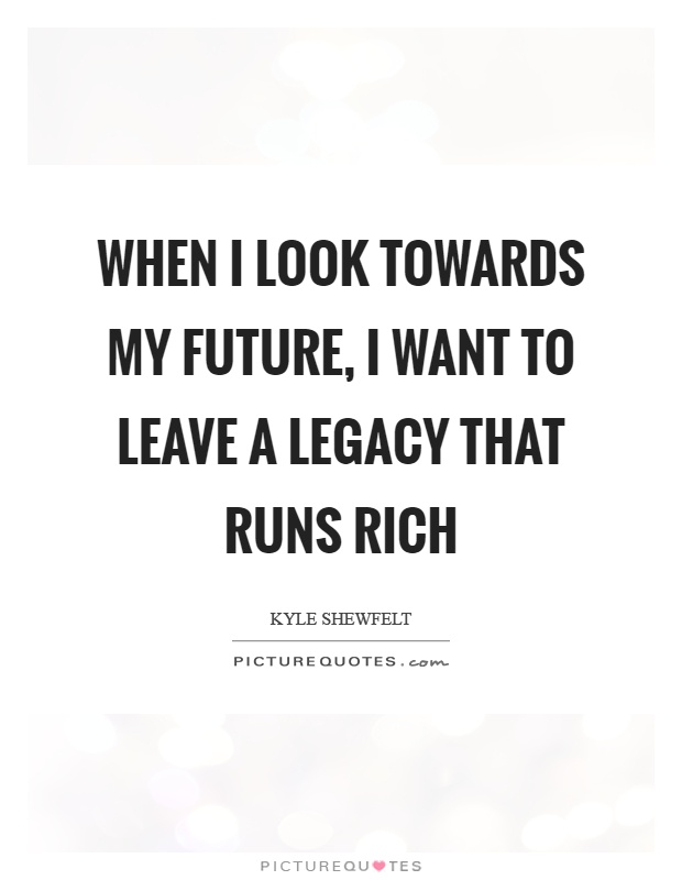When I look towards my future, I want to leave a legacy that runs rich Picture Quote #1