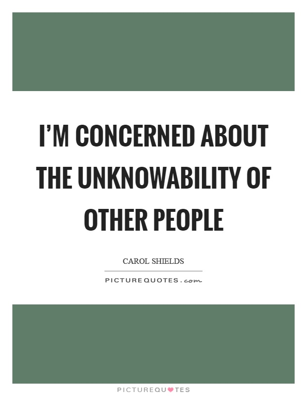 I'm concerned about the unknowability of other people Picture Quote #1